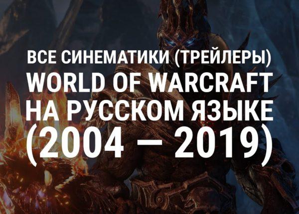 Все синематики (трейлеры) World of Warcraft на русском языке (2004 — 2019)